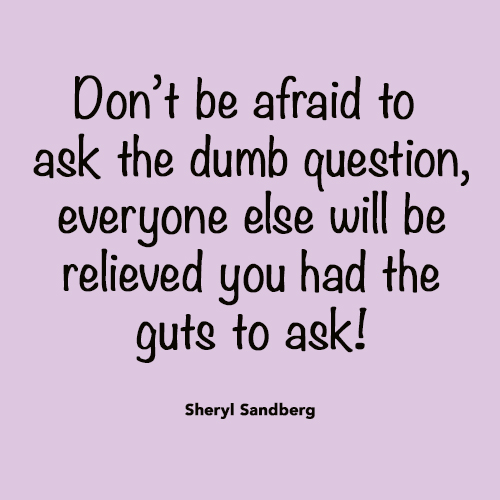 Don't be afraid to ask questions